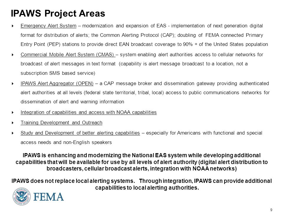 9 IPAWS Project Areas  Emergency Alert System – modernization and expansion of EAS - implementation of next generation digital format for distribution of alerts; the Common Alerting Protocol (CAP); doubling of FEMA connected Primary Entry Point (PEP) stations to provide direct EAN broadcast coverage to 90% + of the United States population  Commercial Mobile Alert System (CMAS) – system enabling alert authorities access to cellular networks for broadcast of alert messages in text format (capability is alert message broadcast to a location, not a subscription SMS based service)  IPAWS Alert Aggregator (OPEN) – a CAP message broker and dissemination gateway providing authenticated alert authorities at all levels (federal state territorial, tribal, local) access to public communications networks for dissemination of alert and warning information  Integration of capabilities and access with NOAA capabilities  Training Development and Outreach  Study and Development of better alerting capabilities – especially for Americans with functional and special access needs and non-English speakers IPAWS is enhancing and modernizing the National EAS system while developing additional capabilities that will be available for use by all levels of alert authority (digital alert distribution to broadcasters, cellular broadcast alerts, integration with NOAA networks) IPAWS does not replace local alerting systems.