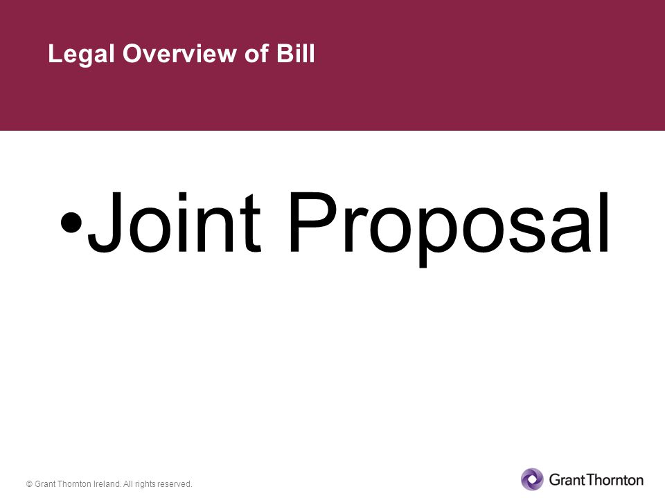 © Grant Thornton Ireland. All rights reserved. Joint Proposal Legal Overview of Bill