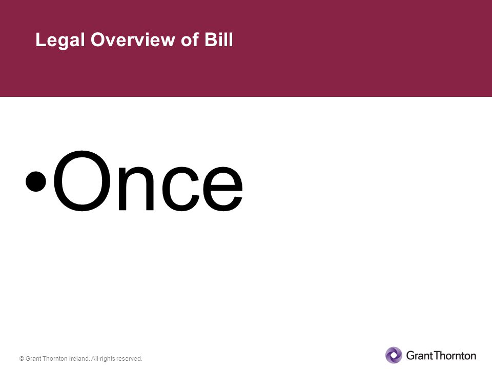 © Grant Thornton Ireland. All rights reserved. Once Legal Overview of Bill