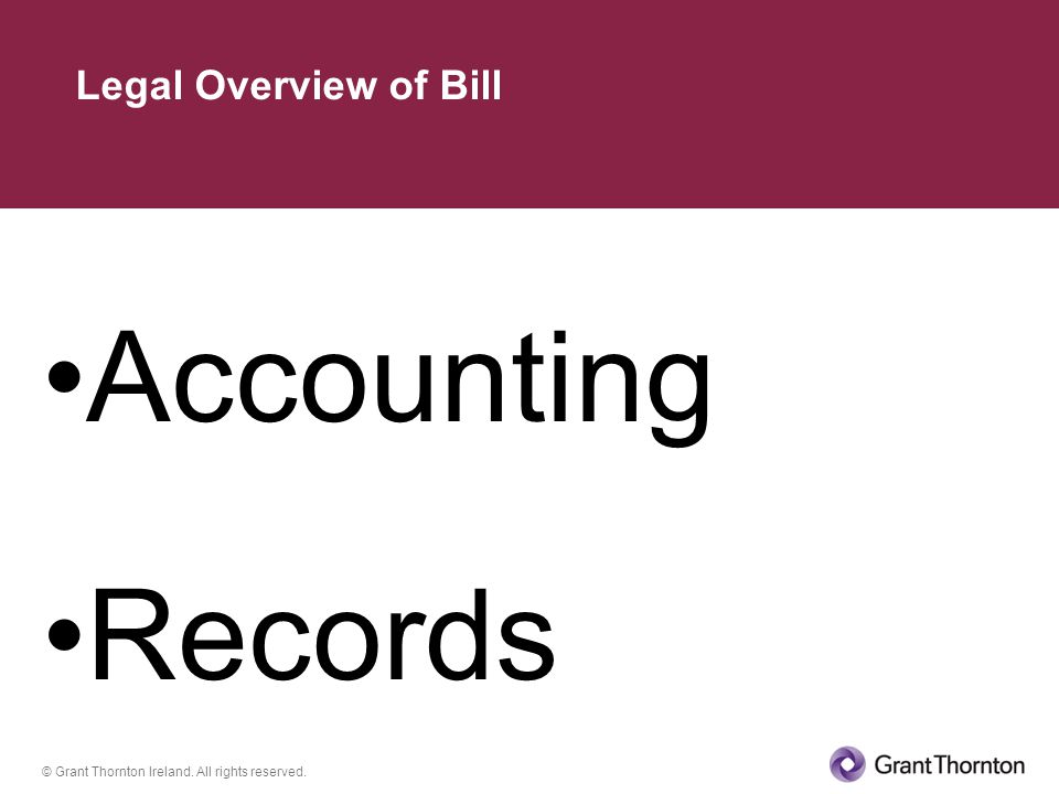 © Grant Thornton Ireland. All rights reserved. Accounting Records Legal Overview of Bill