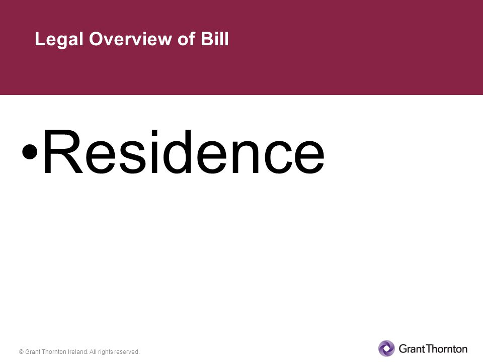 © Grant Thornton Ireland. All rights reserved. Residence Legal Overview of Bill