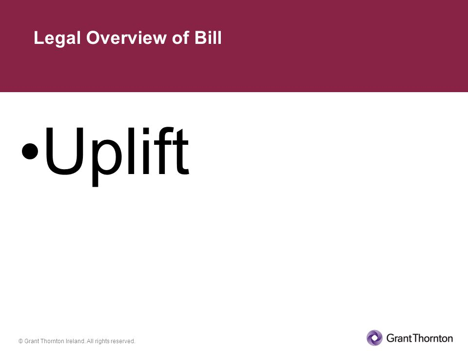 © Grant Thornton Ireland. All rights reserved. Uplift Legal Overview of Bill