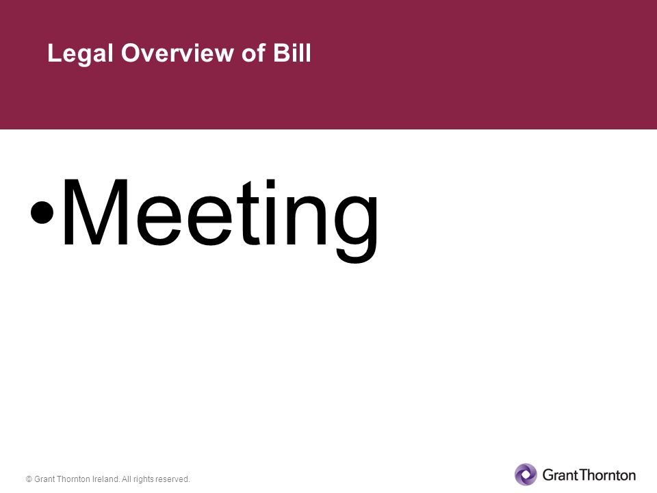 © Grant Thornton Ireland. All rights reserved. Meeting Legal Overview of Bill