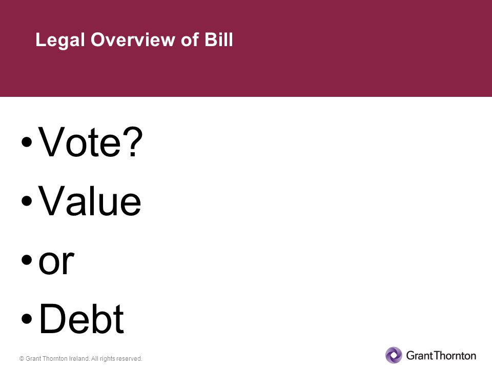 © Grant Thornton Ireland. All rights reserved. Vote Value or Debt Legal Overview of Bill