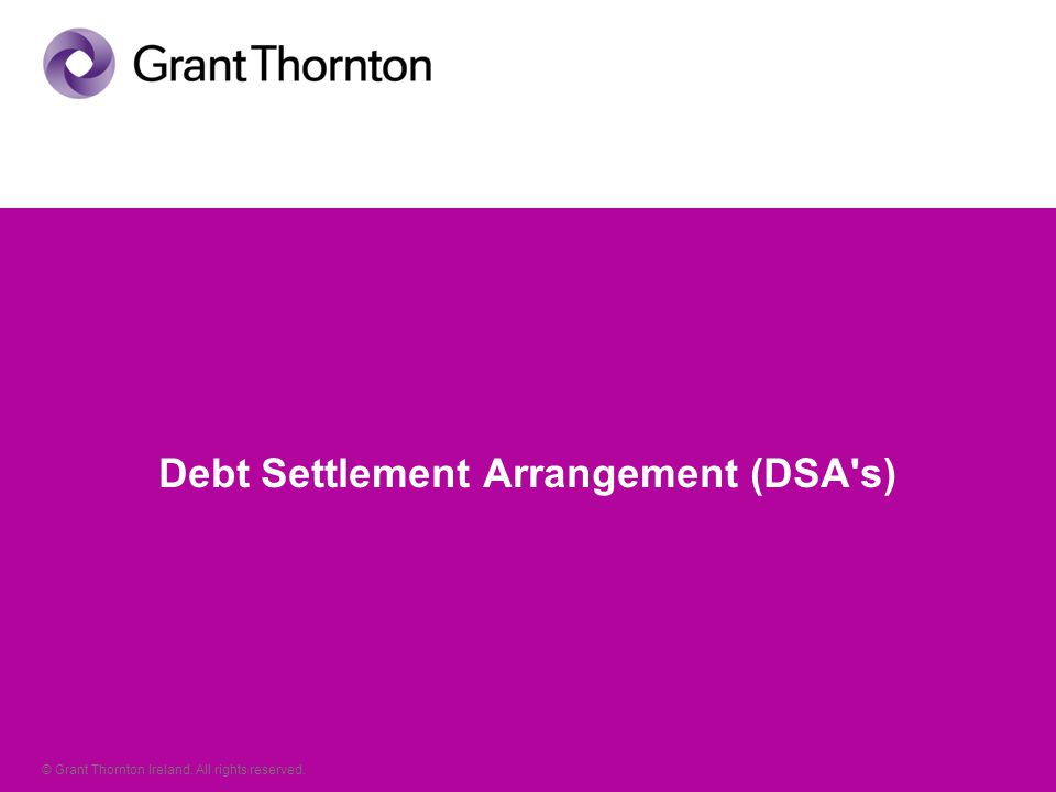 © Grant Thornton Ireland. All rights reserved. Debt Settlement Arrangement (DSA s)