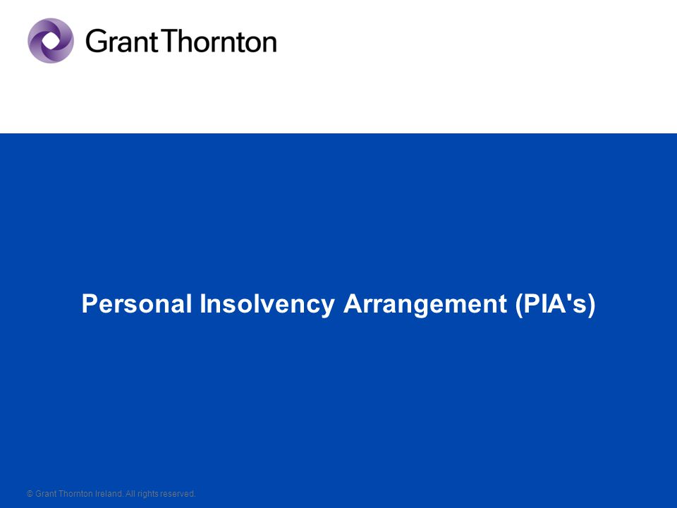 © Grant Thornton Ireland. All rights reserved. Personal Insolvency Arrangement (PIA s)