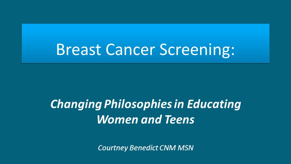 Breast Cancer Screening: Changing Philosophies in Educating Women and Teens Courtney Benedict CNM MSN