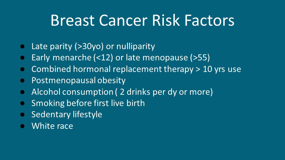 Breast Cancer Risk Factors ● Late parity (>30yo) or nulliparity ● Early menarche ( 55) ● Combined hormonal replacement therapy > 10 yrs use ● Postmeno