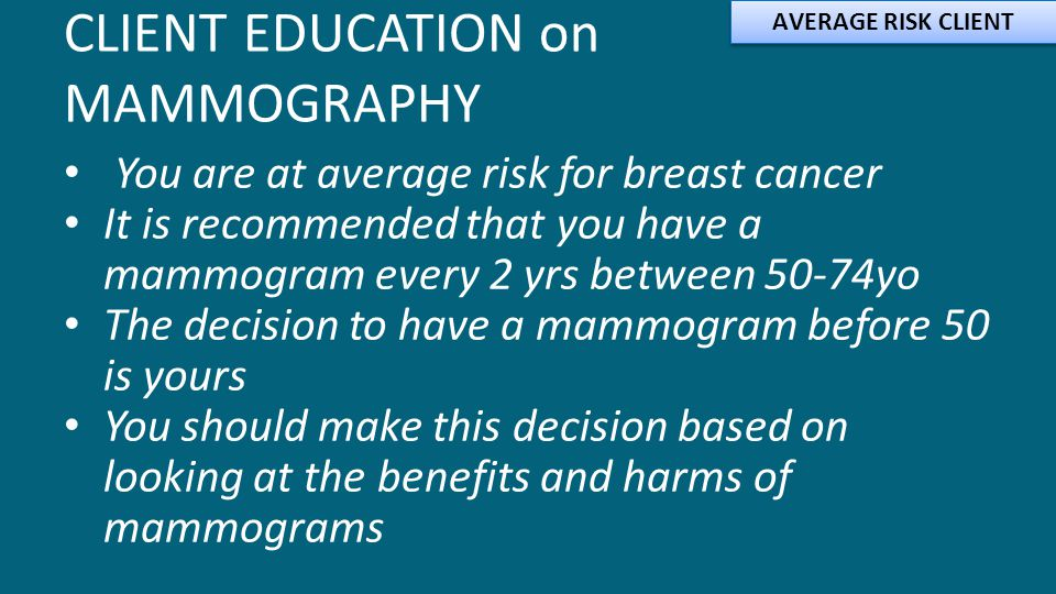 CLIENT EDUCATION on MAMMOGRAPHY You are at average risk for breast cancer It is recommended that you have a mammogram every 2 yrs between 50-74yo The