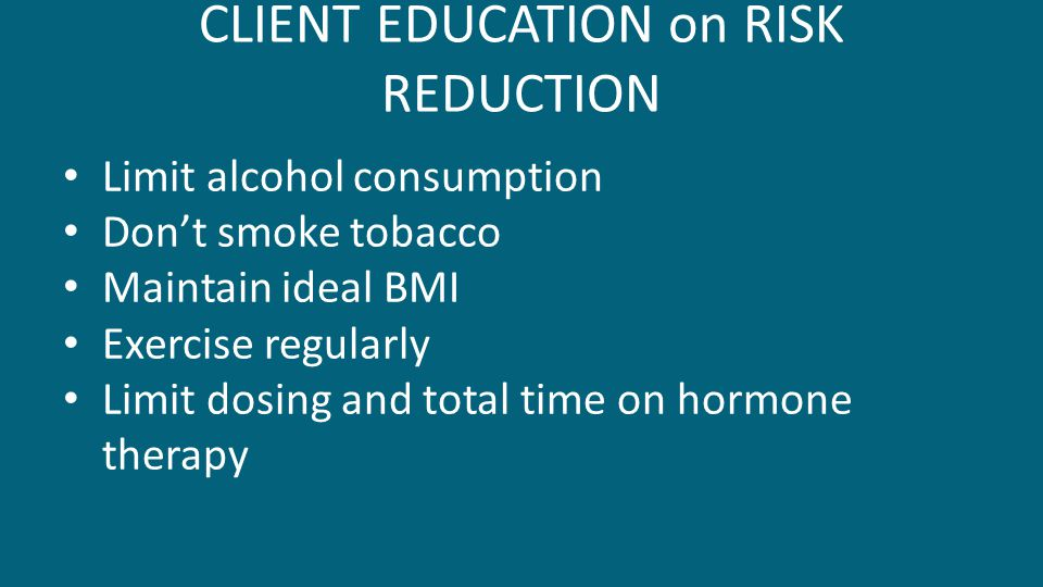 CLIENT EDUCATION on RISK REDUCTION Limit alcohol consumption Don't smoke tobacco Maintain ideal BMI Exercise regularly Limit dosing and total time on