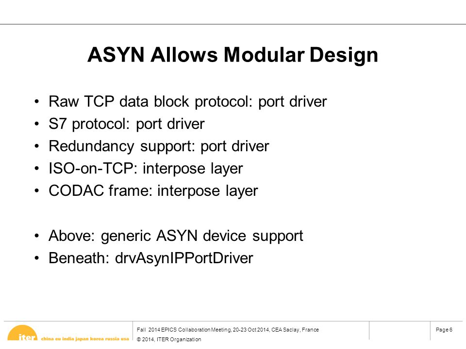 Fall 2014 EPICS Collaboration Meeting, 20-23 Oct 2014, CEA Saclay, France © 2014, ITER Organization Page 6 ASYN Allows Modular Design Raw TCP data block protocol: port driver S7 protocol: port driver Redundancy support: port driver ISO-on-TCP: interpose layer CODAC frame: interpose layer Above: generic ASYN device support Beneath: drvAsynIPPortDriver