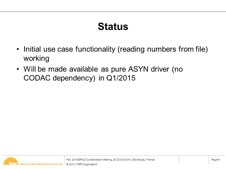 Fall 2014 EPICS Collaboration Meeting, 20-23 Oct 2014, CEA Saclay, France © 2014, ITER Organization Page 9 Status Initial use case functionality (reading numbers from file) working Will be made available as pure ASYN driver (no CODAC dependency) in Q1/2015