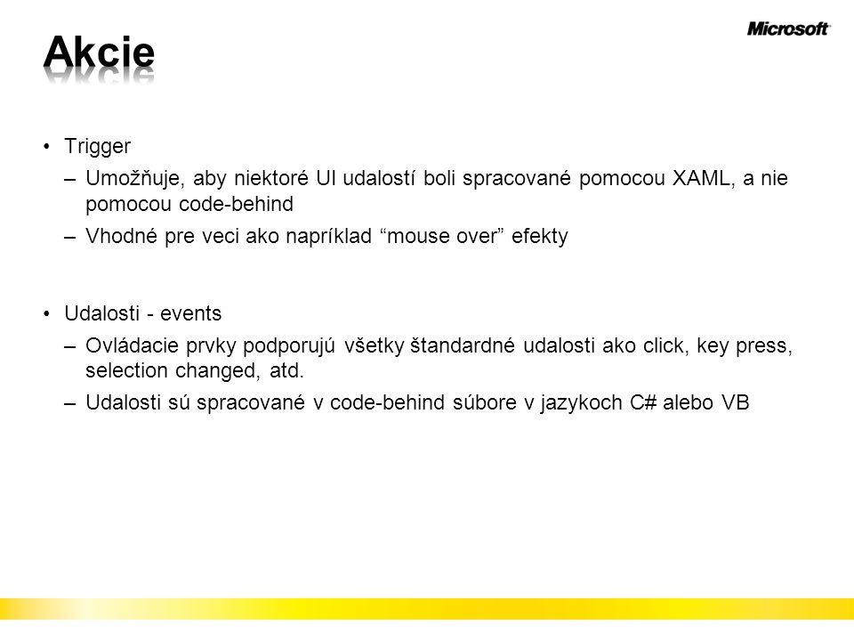 Trigger –Umožňuje, aby niektoré UI udalostí boli spracované pomocou XAML, a nie pomocou code-behind –Vhodné pre veci ako napríklad mouse over efekty Udalosti - events –Ovládacie prvky podporujú všetky štandardné udalosti ako click, key press, selection changed, atd.