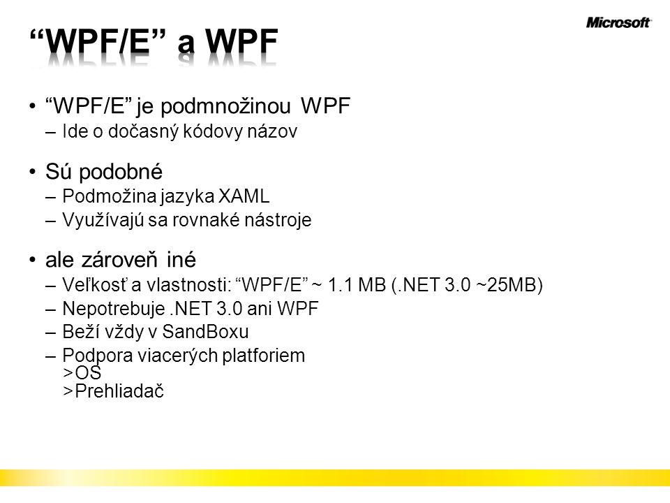 WPF/E je podmnožinou WPF –Ide o dočasný kódovy názov Sú podobné –Podmožina jazyka XAML –Využívajú sa rovnaké nástroje ale zároveň iné –Veľkosť a vlastnosti: WPF/E ~ 1.1 MB (.NET 3.0 ~25MB) –Nepotrebuje.NET 3.0 ani WPF –Beží vždy v SandBoxu –Podpora viacerých platforiem >OS >Prehliadač
