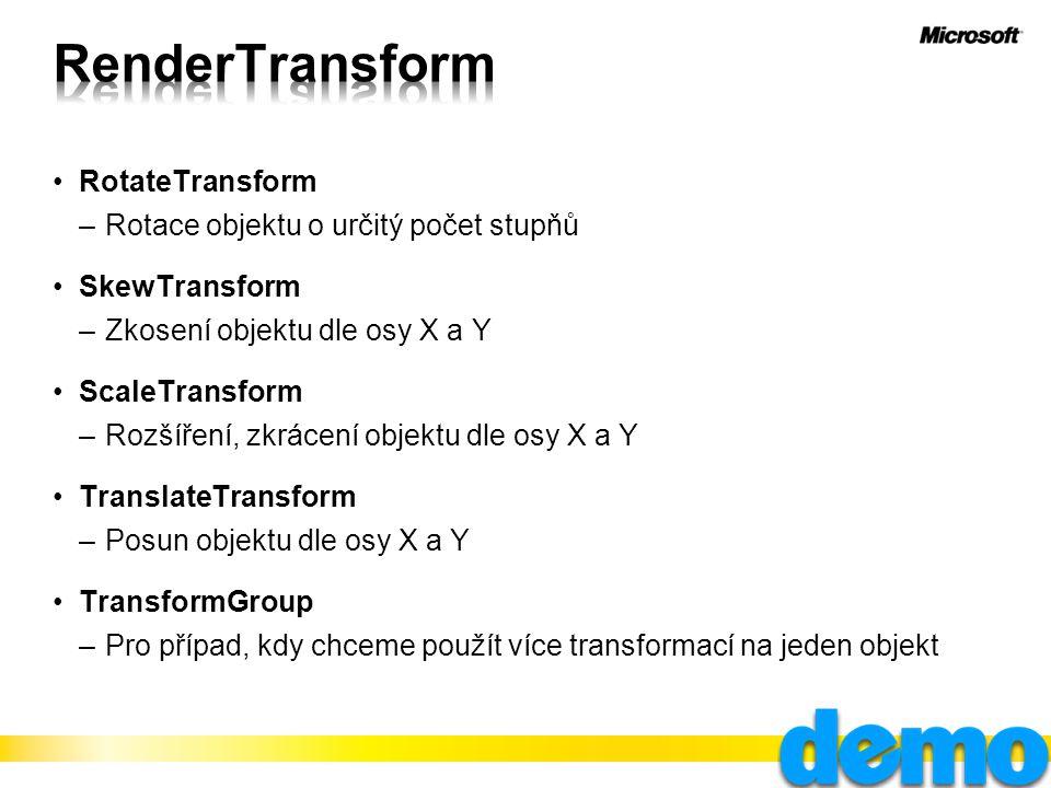 RotateTransform –Rotace objektu o určitý počet stupňů SkewTransform –Zkosení objektu dle osy X a Y ScaleTransform –Rozšíření, zkrácení objektu dle osy X a Y TranslateTransform –Posun objektu dle osy X a Y TransformGroup –Pro případ, kdy chceme použít více transformací na jeden objekt