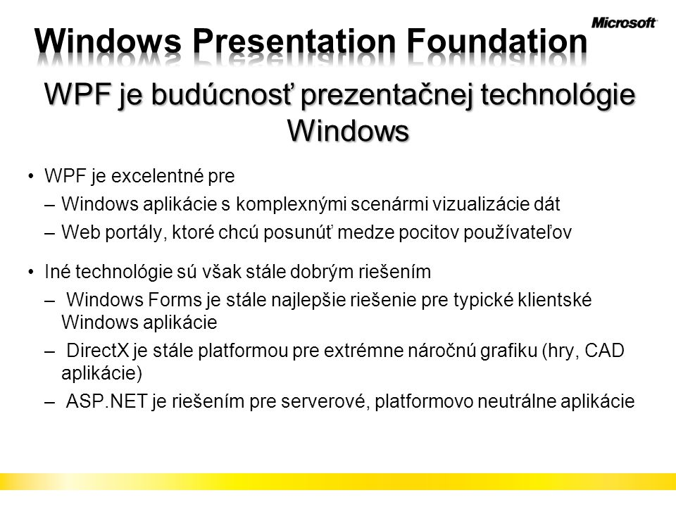 WPF je budúcnosť prezentačnej technológie Windows WPF je excelentné pre –Windows aplikácie s komplexnými scenármi vizualizácie dát –Web portály, ktoré chcú posunúť medze pocitov používateľov Iné technológie sú však stále dobrým riešením – Windows Forms je stále najlepšie riešenie pre typické klientské Windows aplikácie – DirectX je stále platformou pre extrémne náročnú grafiku (hry, CAD aplikácie) – ASP.NET je riešením pre serverové, platformovo neutrálne aplikácie