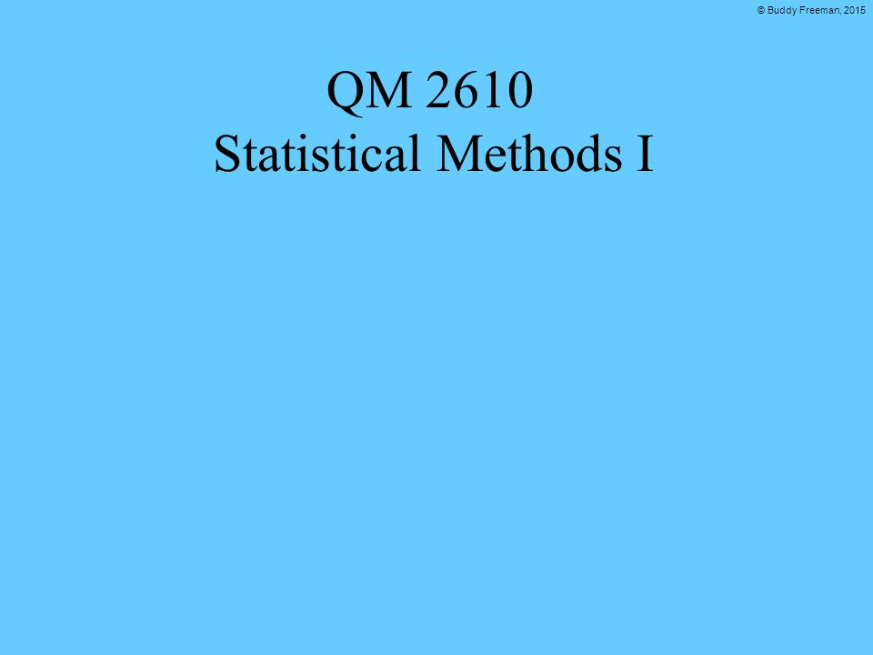 © Buddy Freeman, 2015 QM 2610 Statistical Methods I