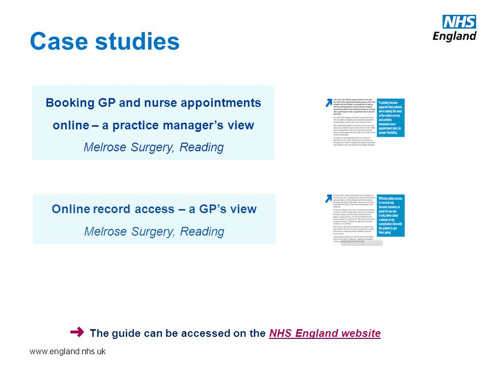 Case studies Online record access – a GP's view Melrose Surgery, Reading Booking GP and nurse appointments online – a practice manager's view Melrose Surgery, Reading The guide can be accessed on the NHS England websiteNHS England website