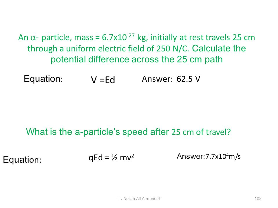 T. Norah Ali Almoneef104 Example : An electron accelerates from rest through an electric potential of 2 V. What is the final speed of the electron? Th