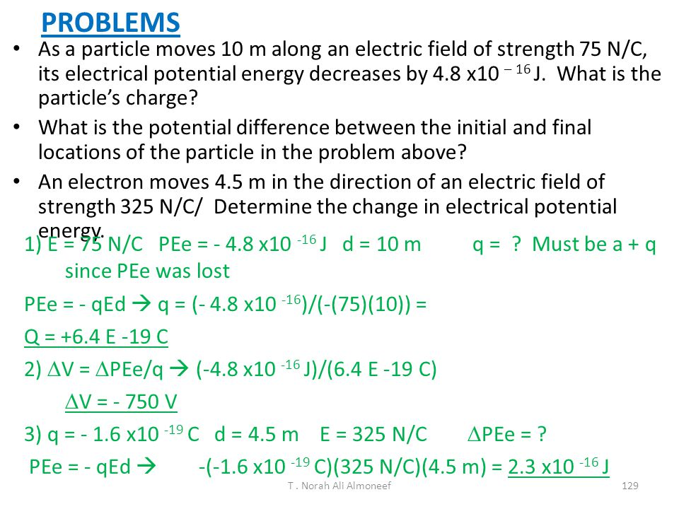 T. Norah Ali Almoneef128 Example: Finding the Electric Potential at Point P (apply V=k e q/r). 5.0  C -2.0  C Superposition: V p =V 1 +V 2 V p =1.12