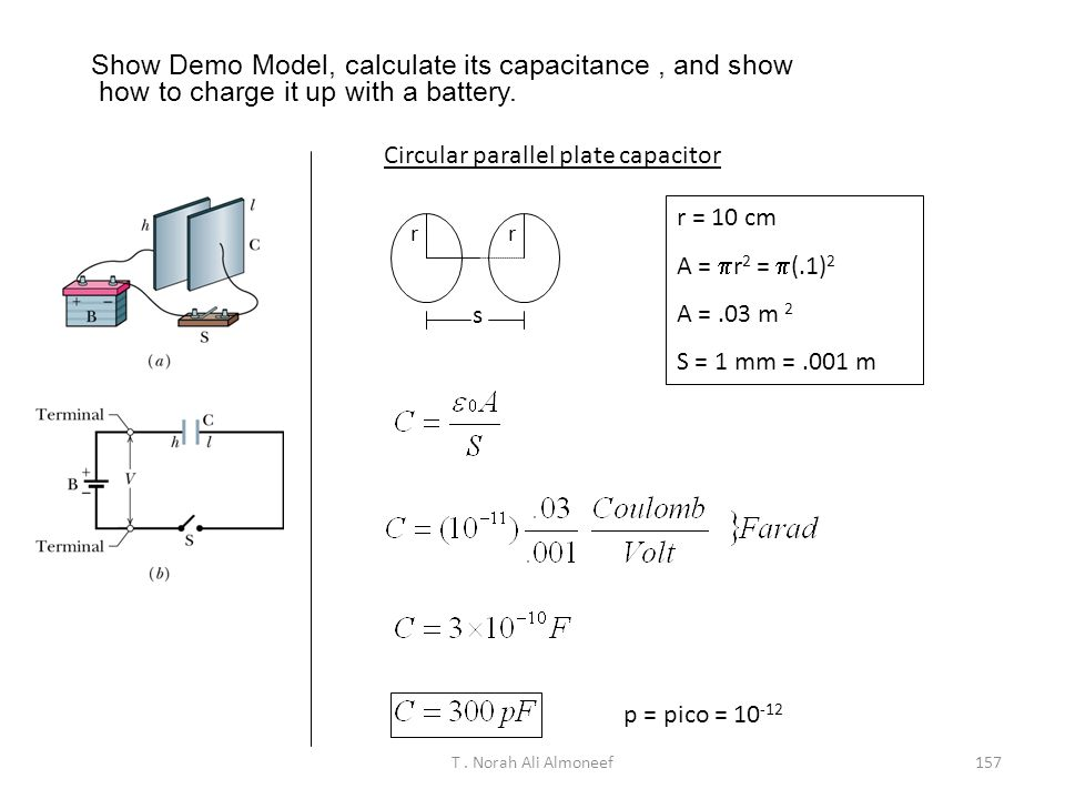 T. Norah Ali Almoneef156 Example When a potential difference of 150 V is applied to the plates of a parallel-plate capacitor, the plates carry a surfa