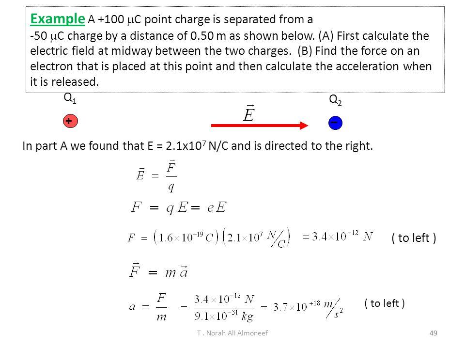 T. Norah Ali Almoneef48 Example 30 ° E1E1 E2E2 E3E3 Three identical charges (q = –5.0 mC) lie along a circle of radius 2.0 m at angles of 30°, 150°, a