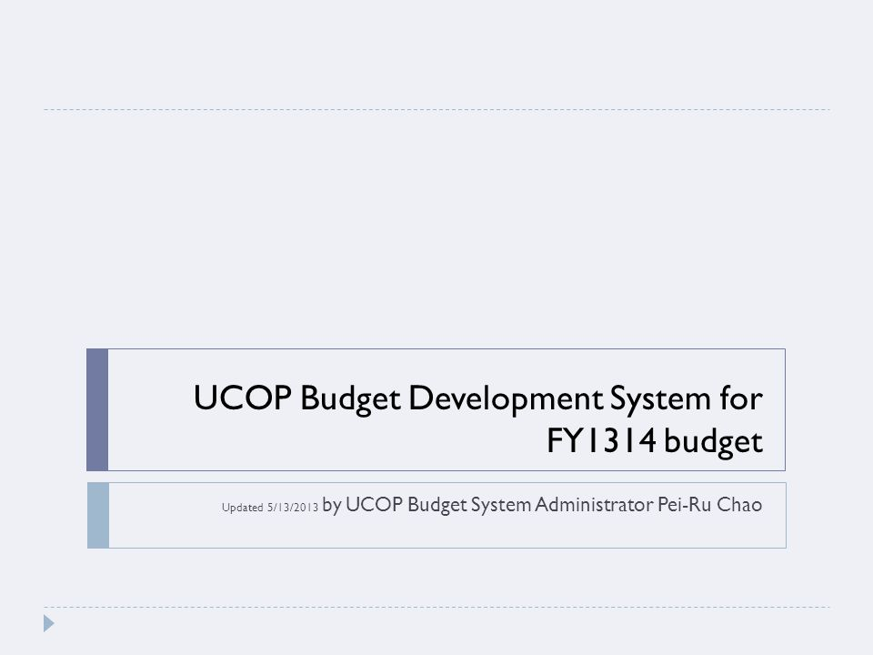 UCOP Budget Development System for FY1314 budget Updated 5/13/2013 by UCOP Budget System Administrator Pei-Ru Chao
