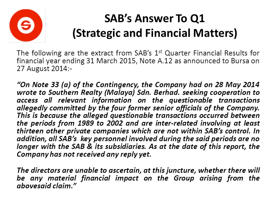 SAB's Answer To Q1 (Strategic and Financial Matters) The following are the extract from SAB's 1 st Quarter Financial Results for financial year ending 31 March 2015, Note A.12 as announced to Bursa on 27 August 2014:- On Note 33 (a) of the Contingency, the Company had on 28 May 2014 wrote to Southern Realty (Malaya) Sdn.