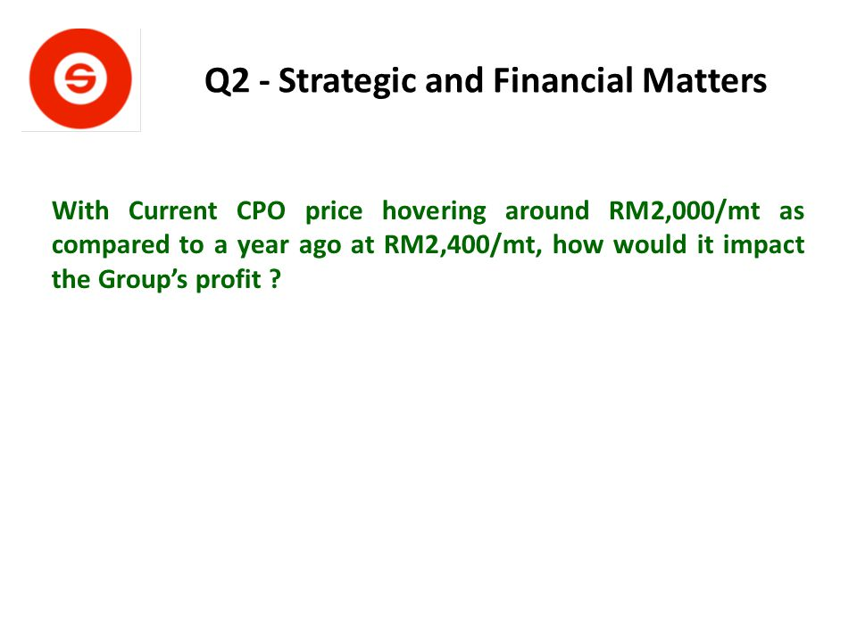 Q2 - Strategic and Financial Matters With Current CPO price hovering around RM2,000/mt as compared to a year ago at RM2,400/mt, how would it impact the Group's profit