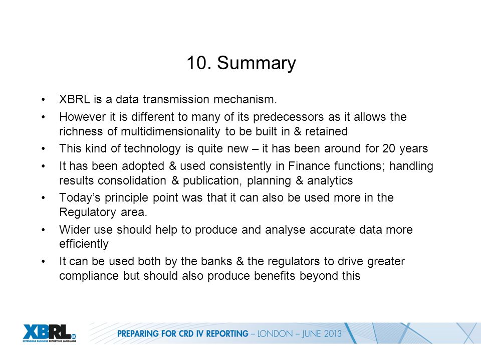 10. Summary XBRL is a data transmission mechanism. However it is different to many of its predecessors as it allows the richness of multidimensionalit