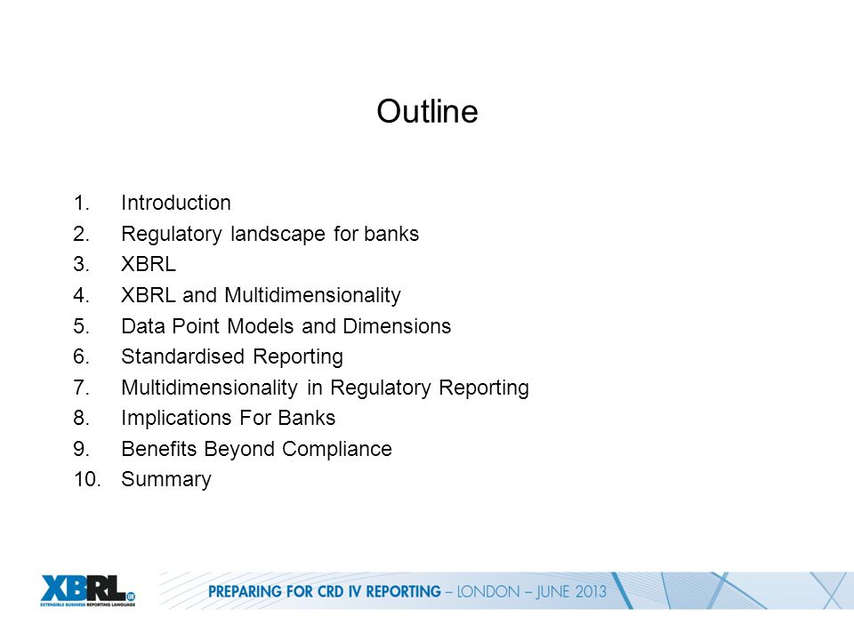 Outline 1.Introduction 2.Regulatory landscape for banks 3.XBRL 4.XBRL and Multidimensionality 5.Data Point Models and Dimensions 6.Standardised Reporting 7.Multidimensionality in Regulatory Reporting 8.Implications For Banks 9.Benefits Beyond Compliance 10.Summary