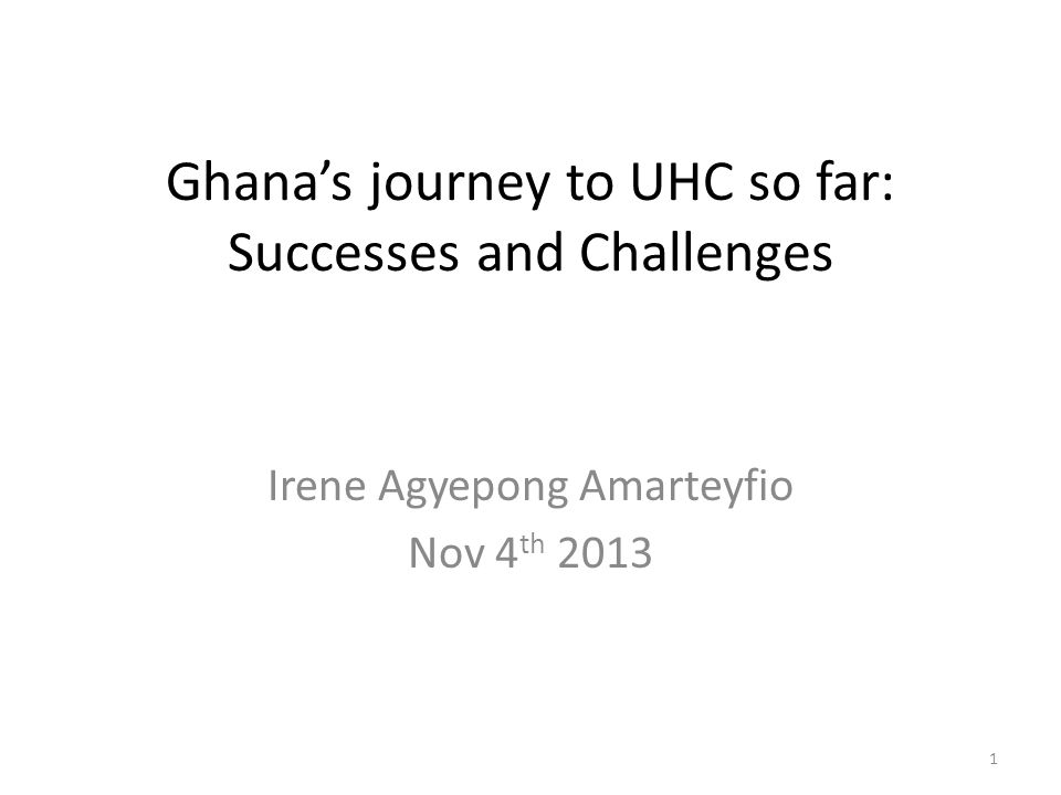 Ghana's journey to UHC so far: Successes and Challenges Irene Agyepong Amarteyfio Nov 4 th