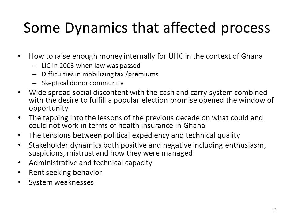 Some Dynamics that affected process How to raise enough money internally for UHC in the context of Ghana – LIC in 2003 when law was passed – Difficulties in mobilizing tax /premiums – Skeptical donor community Wide spread social discontent with the cash and carry system combined with the desire to fulfill a popular election promise opened the window of opportunity The tapping into the lessons of the previous decade on what could and could not work in terms of health insurance in Ghana The tensions between political expediency and technical quality Stakeholder dynamics both positive and negative including enthusiasm, suspicions, mistrust and how they were managed Administrative and technical capacity Rent seeking behavior System weaknesses 13