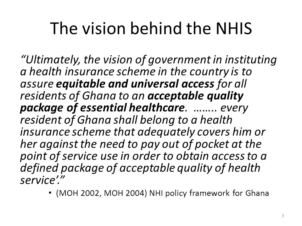 The vision behind the NHIS Ultimately, the vision of government in instituting a health insurance scheme in the country is to assure equitable and universal access for all residents of Ghana to an acceptable quality package of essential healthcare.