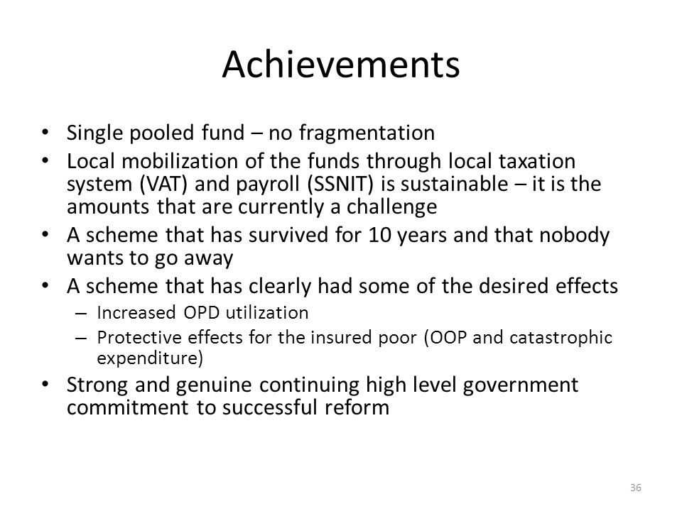 Achievements Single pooled fund – no fragmentation Local mobilization of the funds through local taxation system (VAT) and payroll (SSNIT) is sustainable – it is the amounts that are currently a challenge A scheme that has survived for 10 years and that nobody wants to go away A scheme that has clearly had some of the desired effects – Increased OPD utilization – Protective effects for the insured poor (OOP and catastrophic expenditure) Strong and genuine continuing high level government commitment to successful reform 36
