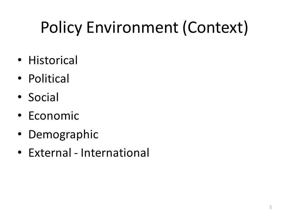 Policy Environment (Context) Historical Political Social Economic Demographic External - International 5