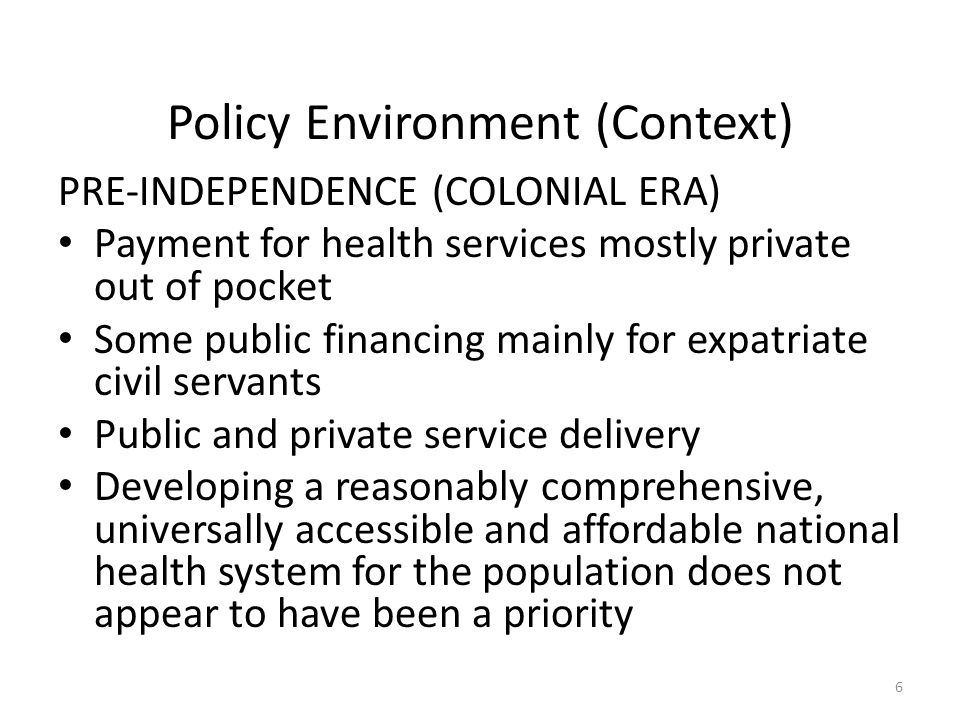 Policy Environment (Context) PRE-INDEPENDENCE (COLONIAL ERA) Payment for health services mostly private out of pocket Some public financing mainly for expatriate civil servants Public and private service delivery Developing a reasonably comprehensive, universally accessible and affordable national health system for the population does not appear to have been a priority 6