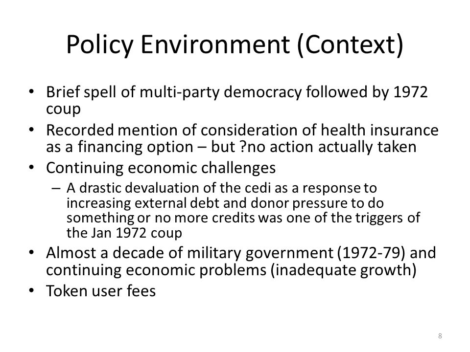 Policy Environment (Context) Brief spell of multi-party democracy followed by 1972 coup Recorded mention of consideration of health insurance as a financing option – but no action actually taken Continuing economic challenges – A drastic devaluation of the cedi as a response to increasing external debt and donor pressure to do something or no more credits was one of the triggers of the Jan 1972 coup Almost a decade of military government ( ) and continuing economic problems (inadequate growth) Token user fees 8