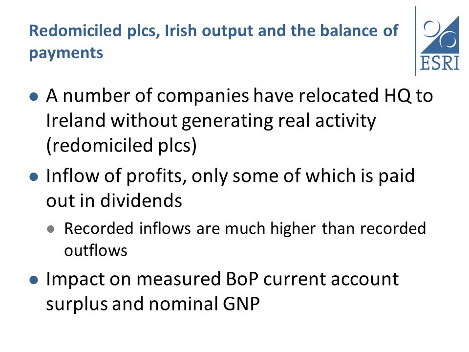Redomiciled plcs, Irish output and the balance of payments A number of companies have relocated HQ to Ireland without generating real activity (redomiciled plcs) Inflow of profits, only some of which is paid out in dividends Recorded inflows are much higher than recorded outflows Impact on measured BoP current account surplus and nominal GNP
