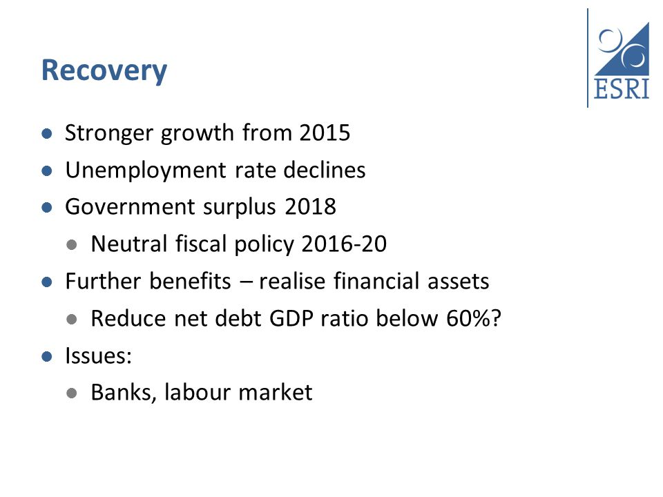 Recovery Stronger growth from 2015 Unemployment rate declines Government surplus 2018 Neutral fiscal policy Further benefits – realise financial assets Reduce net debt GDP ratio below 60%.
