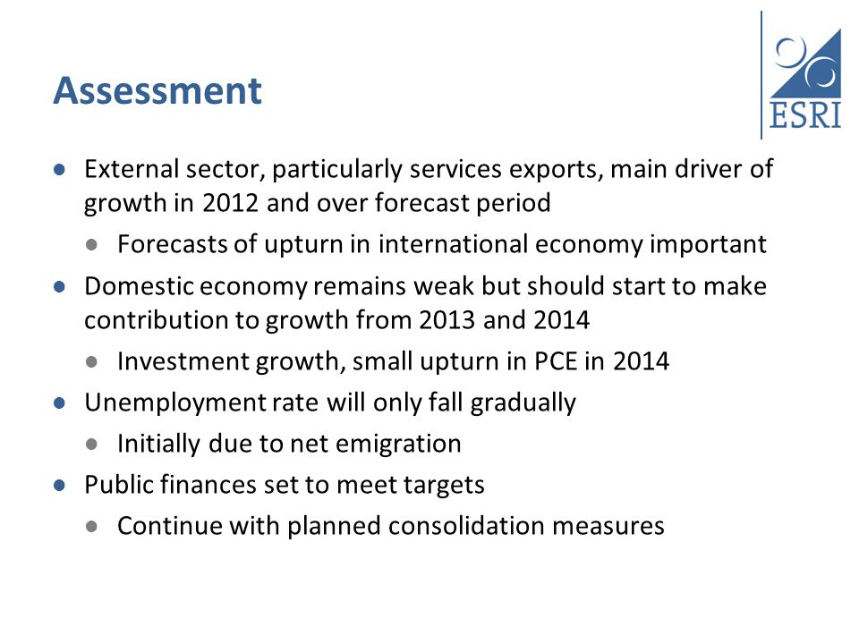 Assessment External sector, particularly services exports, main driver of growth in 2012 and over forecast period Forecasts of upturn in international economy important Domestic economy remains weak but should start to make contribution to growth from 2013 and 2014 Investment growth, small upturn in PCE in 2014 Unemployment rate will only fall gradually Initially due to net emigration Public finances set to meet targets Continue with planned consolidation measures