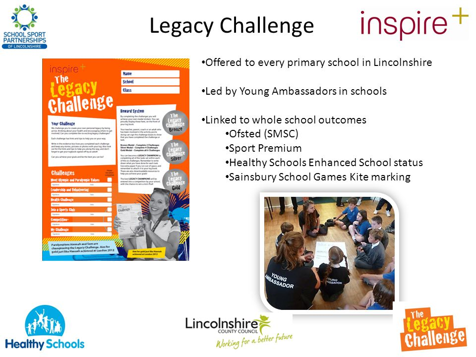 Legacy Challenge Offered to every primary school in Lincolnshire Led by Young Ambassadors in schools Linked to whole school outcomes Ofsted (SMSC) Sport Premium Healthy Schools Enhanced School status Sainsbury School Games Kite marking