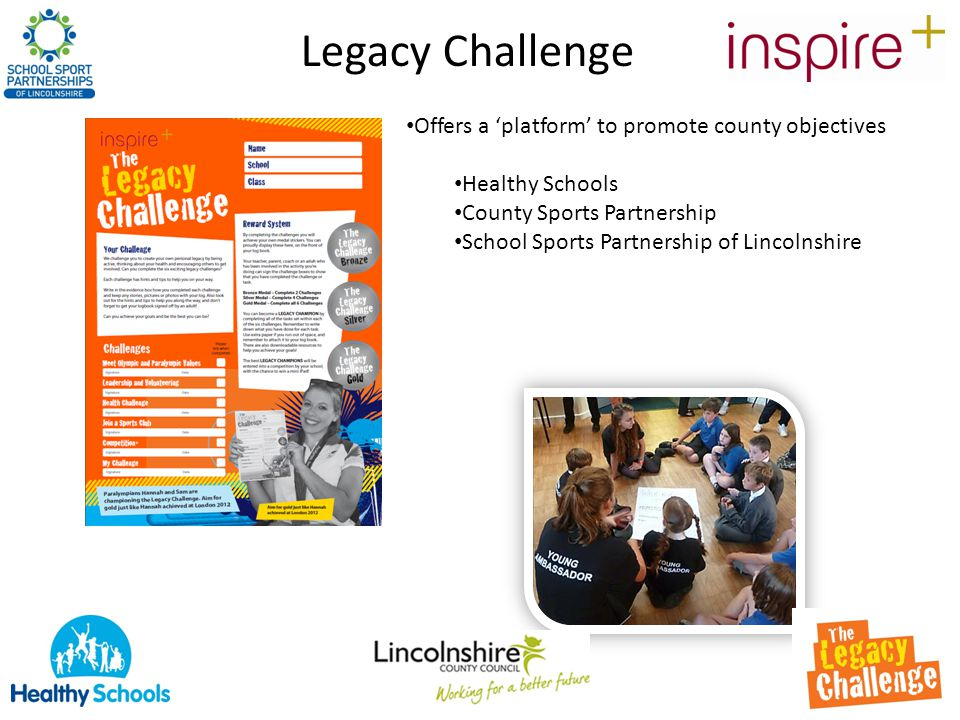 Legacy Challenge Offers a 'platform' to promote county objectives Healthy Schools County Sports Partnership School Sports Partnership of Lincolnshire