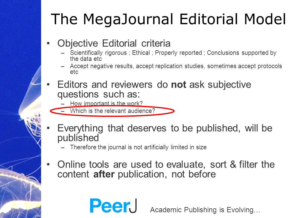 Academic Publishing is Evolving… Objective Editorial criteria –Scientifically rigorous ; Ethical ; Properly reported ; Conclusions supported by the data etc –Accept negative results, accept replication studies, sometimes accept protocols etc Editors and reviewers do not ask subjective questions such as: –How important is the work.