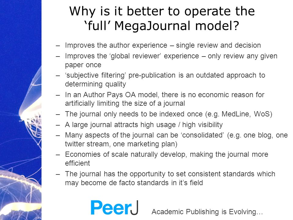 Academic Publishing is Evolving… –Improves the author experience – single review and decision –Improves the 'global reviewer' experience – only review any given paper once –'subjective filtering' pre-publication is an outdated approach to determining quality –In an Author Pays OA model, there is no economic reason for artificially limiting the size of a journal –The journal only needs to be indexed once (e.g.