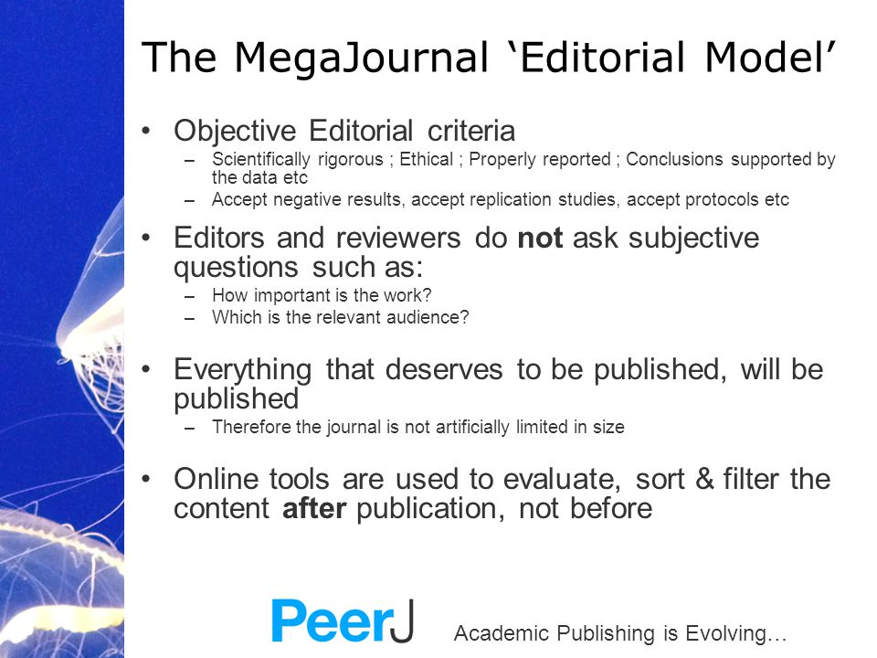 Academic Publishing is Evolving… Objective Editorial criteria –Scientifically rigorous ; Ethical ; Properly reported ; Conclusions supported by the data etc –Accept negative results, accept replication studies, accept protocols etc Editors and reviewers do not ask subjective questions such as: –How important is the work.