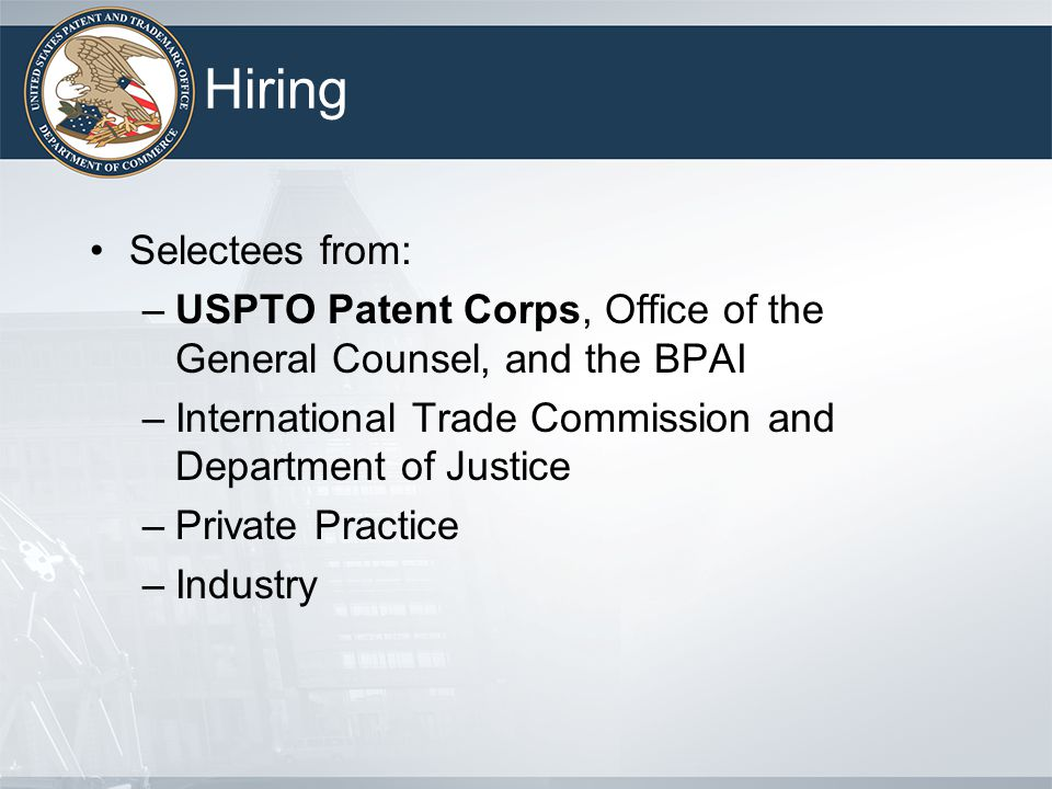 Hiring Selectees from: –USPTO Patent Corps, Office of the General Counsel, and the BPAI –International Trade Commission and Department of Justice –Private Practice –Industry