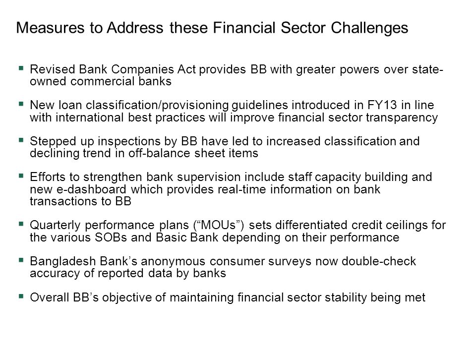 Measures to Address these Financial Sector Challenges  Revised Bank Companies Act provides BB with greater powers over state- owned commercial banks  New loan classification/provisioning guidelines introduced in FY13 in line with international best practices will improve financial sector transparency  Stepped up inspections by BB have led to increased classification and declining trend in off-balance sheet items  Efforts to strengthen bank supervision include staff capacity building and new e-dashboard which provides real-time information on bank transactions to BB  Quarterly performance plans ( MOUs ) sets differentiated credit ceilings for the various SOBs and Basic Bank depending on their performance  Bangladesh Bank's anonymous consumer surveys now double-check accuracy of reported data by banks  Overall BB's objective of maintaining financial sector stability being met