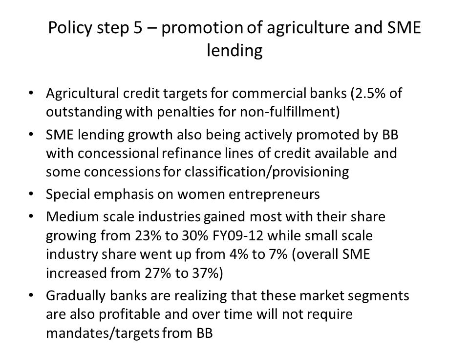 Policy step 5 – promotion of agriculture and SME lending Agricultural credit targets for commercial banks (2.5% of outstanding with penalties for non-fulfillment) SME lending growth also being actively promoted by BB with concessional refinance lines of credit available and some concessions for classification/provisioning Special emphasis on women entrepreneurs Medium scale industries gained most with their share growing from 23% to 30% FY09-12 while small scale industry share went up from 4% to 7% (overall SME increased from 27% to 37%) Gradually banks are realizing that these market segments are also profitable and over time will not require mandates/targets from BB
