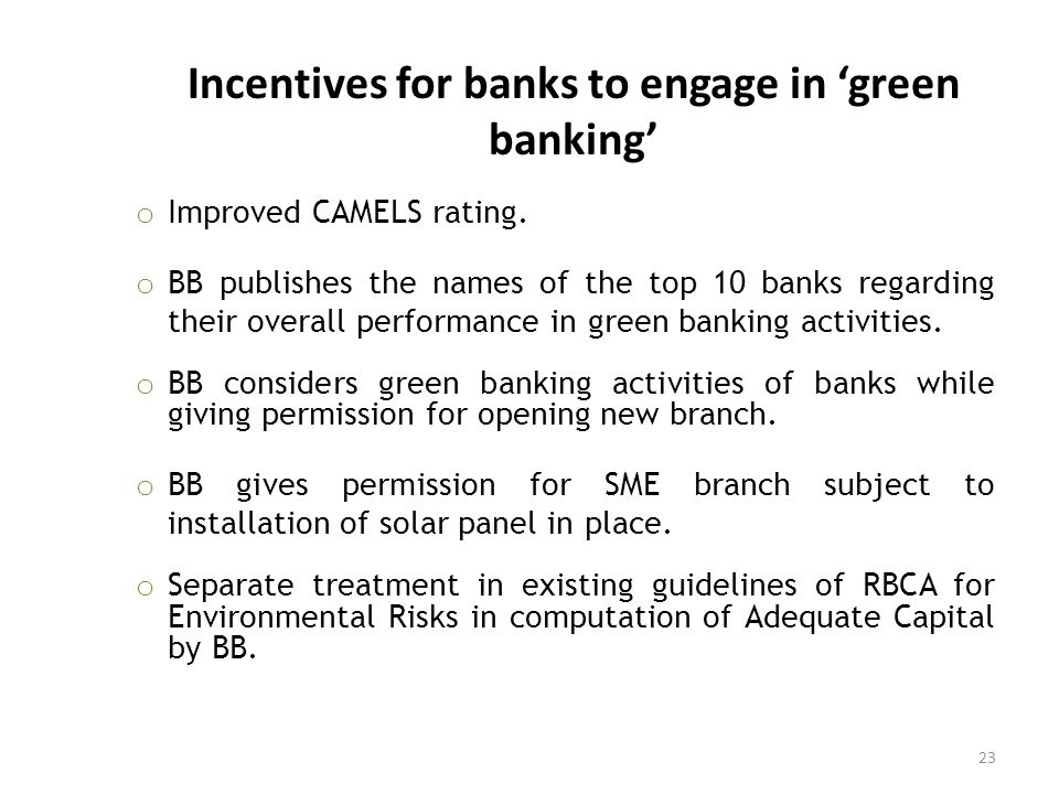 Incentives for banks to engage in 'green banking' o Improved CAMELS rating. o BB publishes the names of the top 10 banks regarding their overall perfo